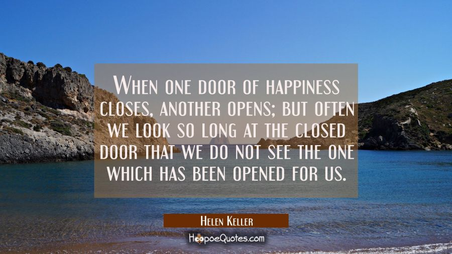 When one door of happiness closes, another opens; but often we look so long at the closed door that we do not see the one which has been opened for us. Helen Keller Quotes