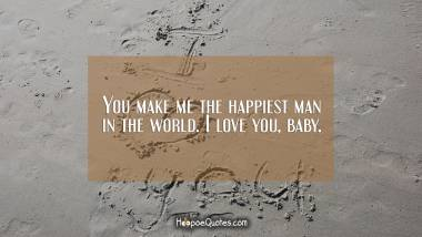 You make me the happiest man in the world. I love you, baby. I Love You Quotes