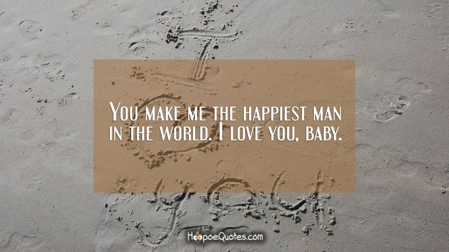 You make me the happiest man in the world. I love you, baby ...