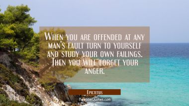 When you are offended at any man's fault turn to yourself and study your own failings. Then you wil