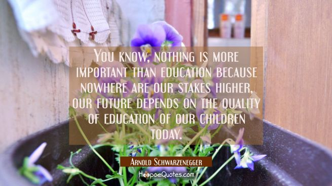 You know nothing is more important than education because nowhere are our stakes higher, our future
