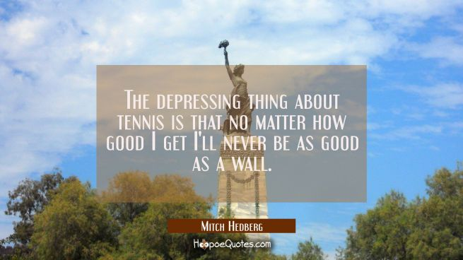 The depressing thing about tennis is that no matter how good I get I'll never be as good as a wall.