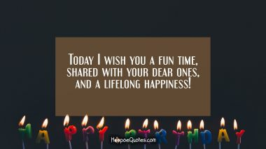 Today I wish you a fun time, shared with your dear ones, and a lifelong happiness! Quotes