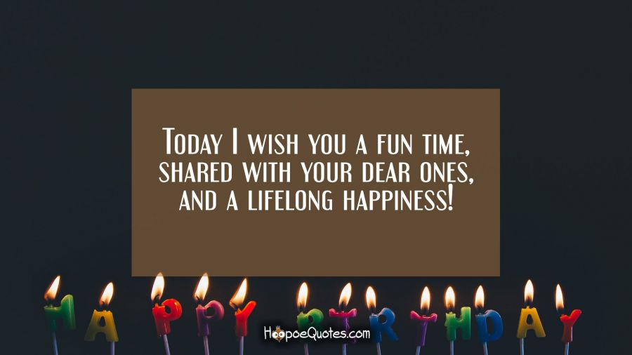 Today I wish you a fun time, shared with your dear ones, and a lifelong happiness! Birthday Quotes