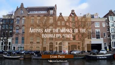 Artists are the monks of the bourgeois state.