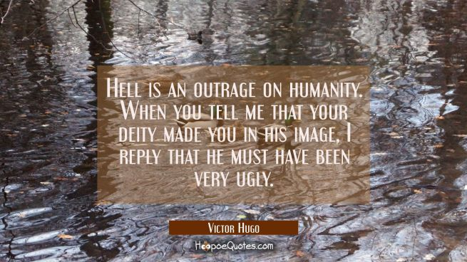 Hell is an outrage on humanity. When you tell me that your deity made you in his image I reply that