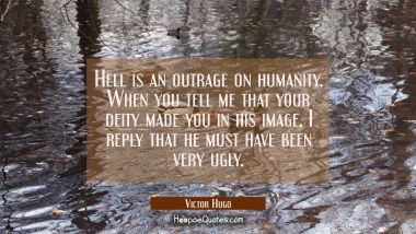 Hell is an outrage on humanity. When you tell me that your deity made you in his image I reply that Victor Hugo Quotes