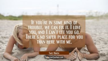 If you're in some kind of trouble, we can fix it. I love you, and I can't let you go. There's no safer place for you than here with me. Quotes