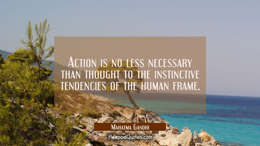 Action is no less necessary than thought to the instinctive tendencies of the human frame. Mahatma Gandhi Quotes