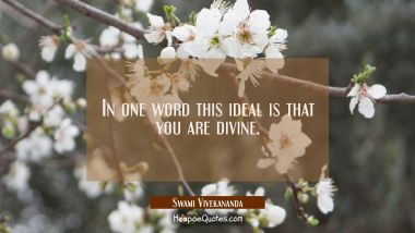 In one word this ideal is that you are divine.