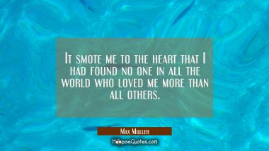 It smote me to the heart that I had found no one in all the world who loved me more than all others