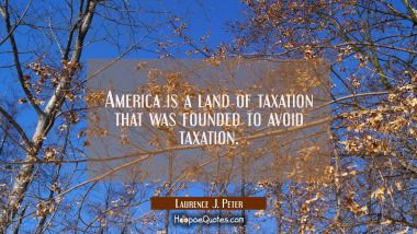 America is a land of taxation that was founded to avoid taxation. Laurence J. Peter Quotes