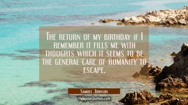 The return of my birthday if I remember it fills me with thoughts which it seems to be the general Samuel Johnson Quotes
