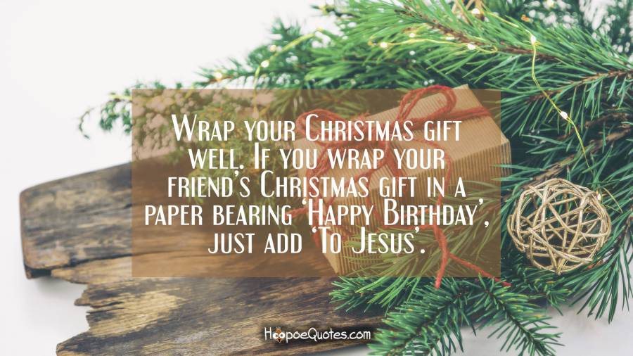 Wrap your Christmas gift well. If you wrap your friend's Christmas gift in a paper bearing 'Happy Birthday', just add 'To Jesus'. Christmas Quotes