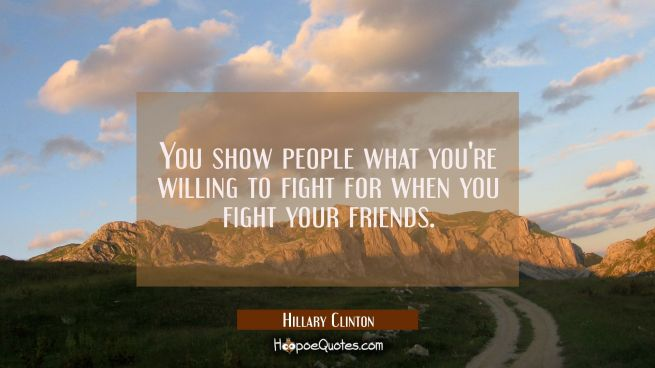 You show people what you're willing to fight for when you fight your friends.