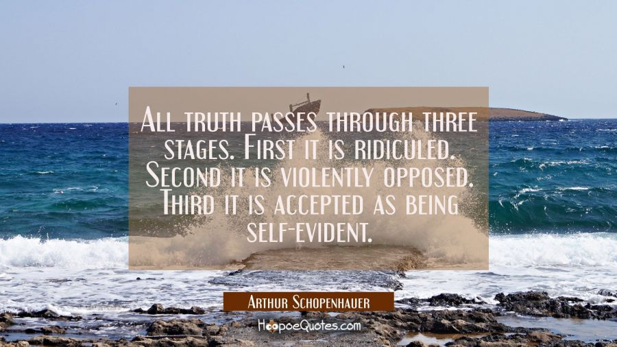 All truth passes through three stages. First it is ridiculed. Second it is violently opposed. Third Arthur Schopenhauer Quotes
