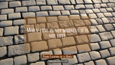 When love is not madness it is not love. Pedro Calderon de la Barca Quotes
