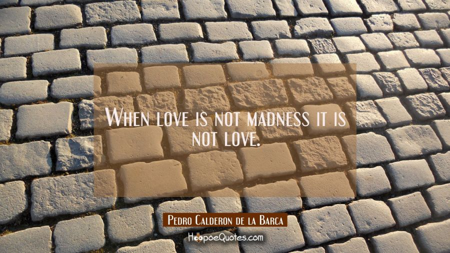 Love quote of the day: When love is not madness it is not love. - Pedro Calderon de la Barca