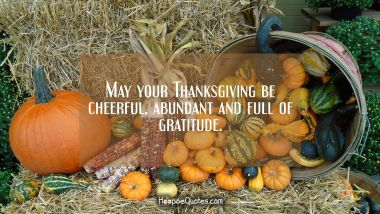 May your Thanksgiving be cheerful, abundant and full of gratitude. Thanksgiving Quotes