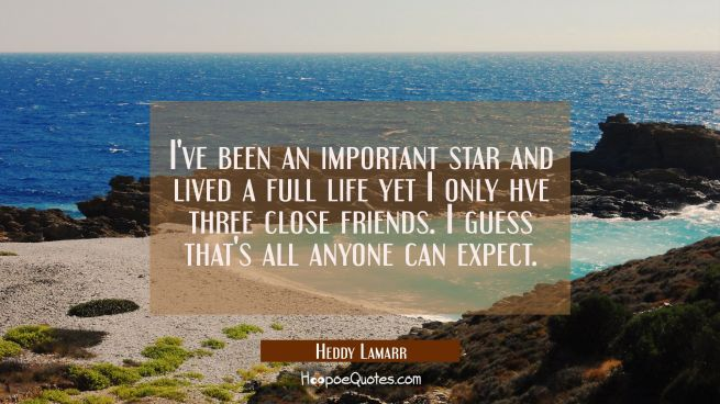 I've been an important star and lived a full life yet I only hve three close friends. I guess that'