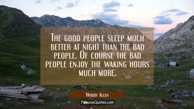 The good people sleep much better at night than the bad people. Of course the bad people enjoy the