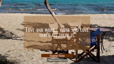 Love and work... work and love that's all there is.