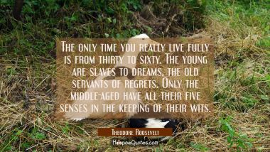 The only time you really live fully is from thirty to sixty. The young are slaves to dreams, the ol Theodore Roosevelt Quotes