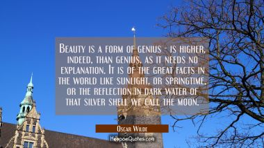 Beauty is a form of genius -- is higher, indeed, than genius, as it needs no explanation. It is of the great facts in the world like sunlight, or springtime, or the reflection in dark water of that silver shell we call the moon. Oscar Wilde Quotes