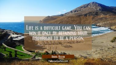 Life is a difficult game. You can win it only by retaining your birthright to be a person.