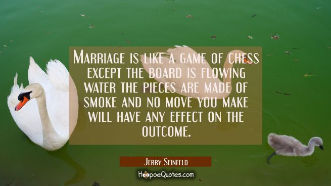 Marriage is like a game of chess except the board is flowing water the pieces are made of smoke and