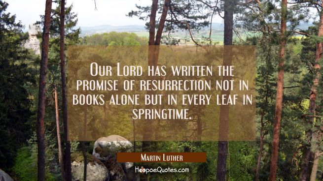 Our Lord has written the promise of resurrection not in books alone but in every leaf in springtime