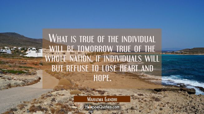 What is true of the individual will be tomorrow true of the whole nation if individuals will but re