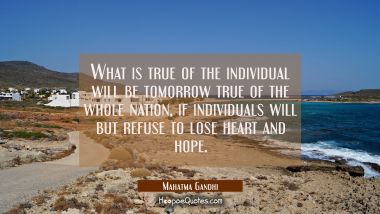 What is true of the individual will be tomorrow true of the whole nation if individuals will but re Mahatma Gandhi Quotes
