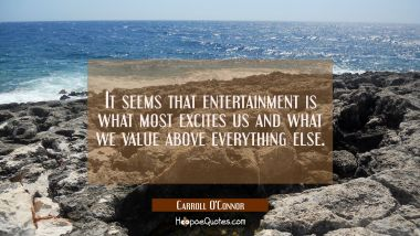 It seems that entertainment is what most excites us and what we value above everything else.