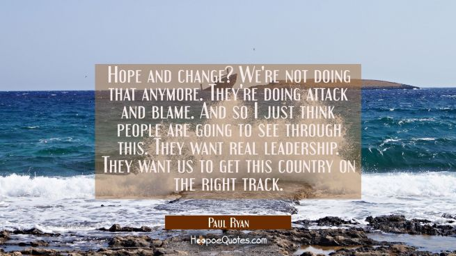 Hope and change? We're not doing that anymore. They're doing attack and blame. And so I just think