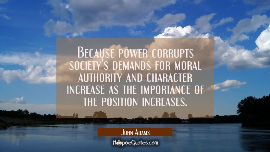 Because power corrupts society's demands for moral authority and character increase as the importan John Adams Quotes
