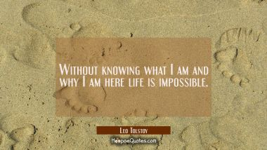 Without knowing what I am and why I am here life is impossible.