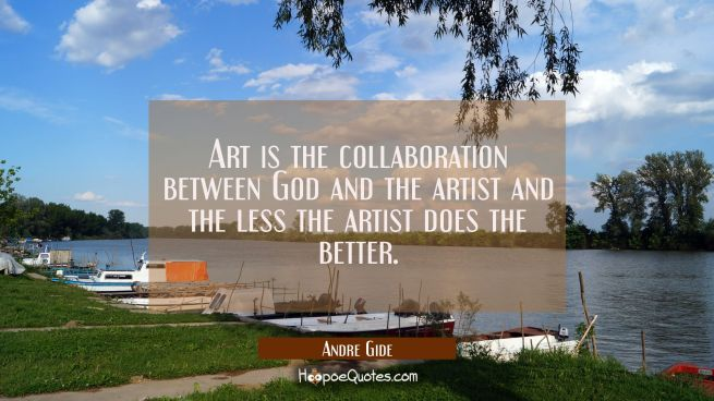 Art is the collaboration between God and the artist and the less the artist does the better.