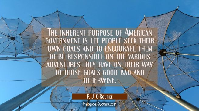 The inherent purpose of American government is let people seek their own goals and to encourage the