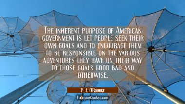 The inherent purpose of American government is let people seek their own goals and to encourage the P. J. O'Rourke Quotes