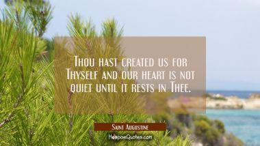 Thou hast created us for Thyself and our heart is not quiet until it rests in Thee.