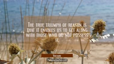 The true triumph of reason is that it enables us to get along with those who do not possess it.