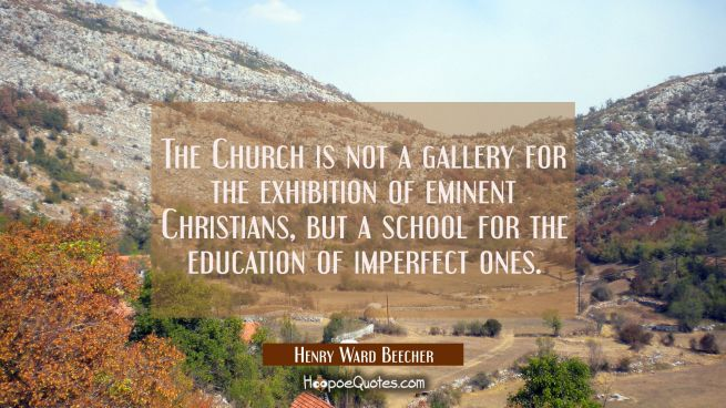 The Church is not a gallery for the exhibition of eminent Christians but a school for the education