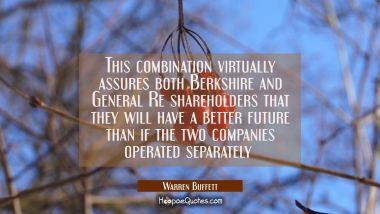 This combination virtually assures both Berkshire and General Re shareholders that they will have a
