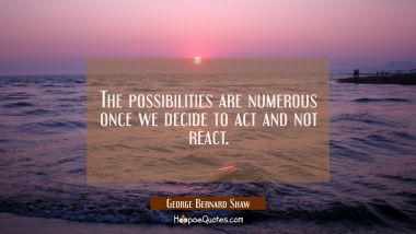 The possibilities are numerous once we decide to act and not react.