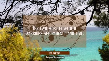 The two most powerful warriors are patience and time. Leo Tolstoy Quotes