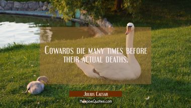 Cowards die many times before their actual deaths. Julius Caesar Quotes