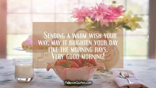 Sending a warm wish your way, may it brighten your day like the morning rays. Very good morning!