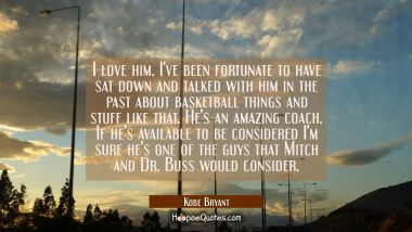 I love him. I've been fortunate to have sat down and talked with him in the past about basketball t Kobe Bryant Quotes