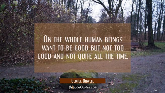 On the whole human beings want to be good but not too good and not quite all the time.